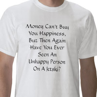 t-shirt that says &quot;money can't buy happiness, but then again have you ever seen an unhappy person on a jet ski?&quot;