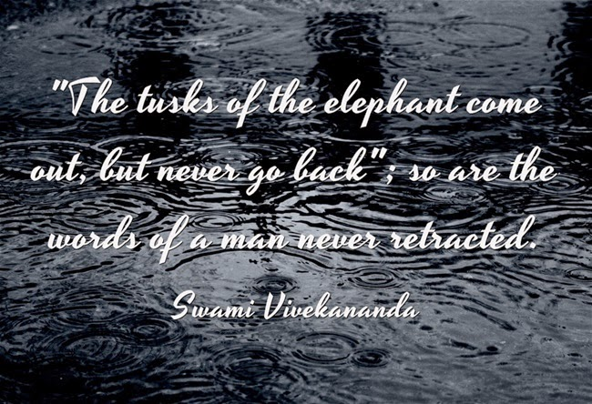 """The tusks of the elephant come out, but never go back; so are the words of a man never retracted."""