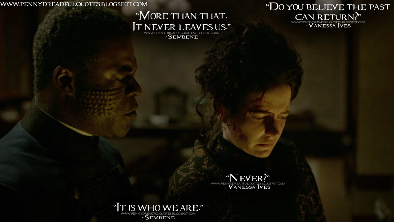 Vanessa Ives: Do you believe the past can return? Sembene: More than that. It never leaves us. Vanessa Ives: Never? Sembene: It is who we are. Vanessa Ives Quotes, Sembene Quotes, Penny Dreadful Quotes