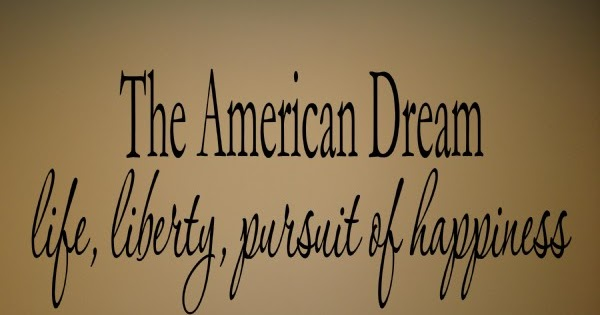 the idea of the american dream the right to have life liberty and the pursuit of happiness The american dream is the right for each person to that among these are life, liberty and the pursuit of happiness creating the american dream, american.