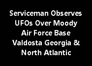Serviceman Observes UFOs Over Moody Air Force Base Valdosta Georgia And North Atlantic