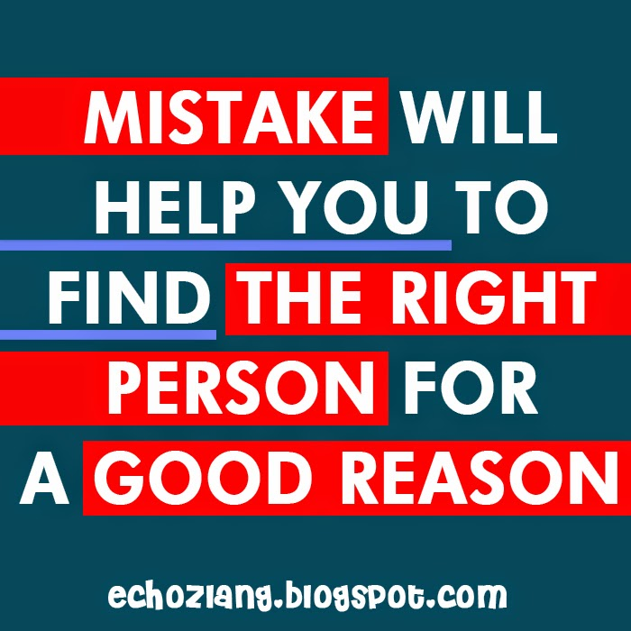 Mistake will help you to find the right person for a good reason.