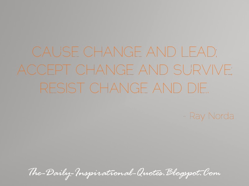 Cause change and lead; accept change and survive; resist change and die. - Ray Norda