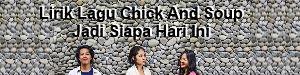 Lirik Lagu Chick And Soup - Jadi Siapa Hari Ini