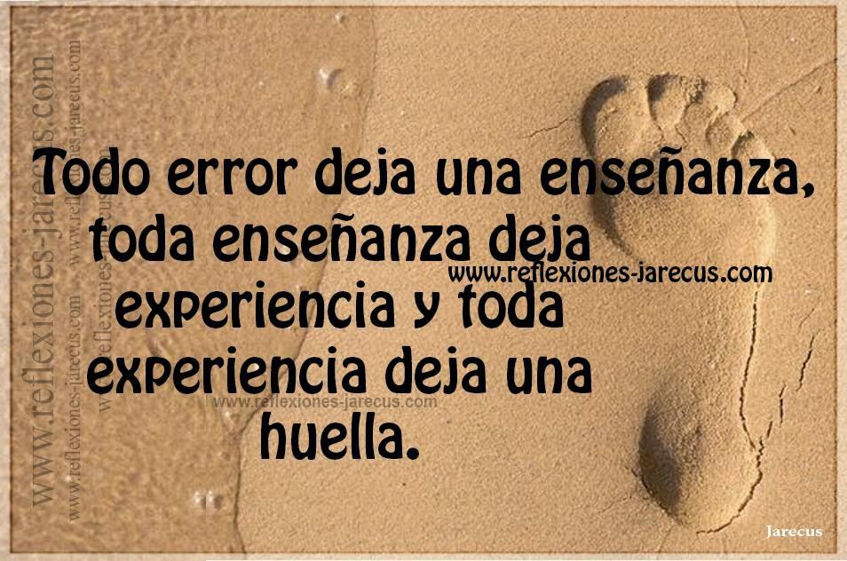 Todo error deja una enseñanza, toda enseñanza deja experiencia y toda experiencia deja una huella.