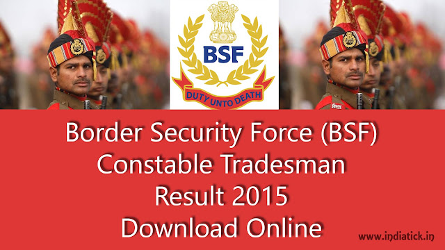 BSF Tradesman Result 2015 Border Security Force Merit List / Cut Off Mark Shortlisted Candidates PDF Document State Wise for Physical Efficiency TEST (PET) and Physical Standard TEST(PST) Official Site Link www.bsf.nic.in