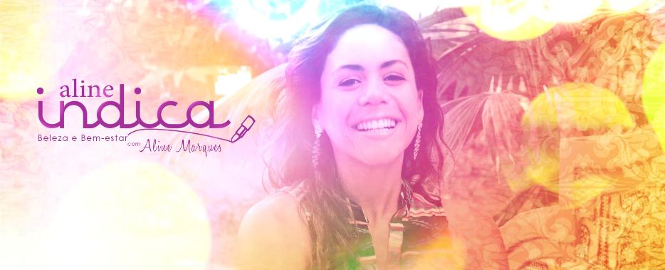 :: Aline Indica | Beleza e Bem-estar com Aline Marques ::