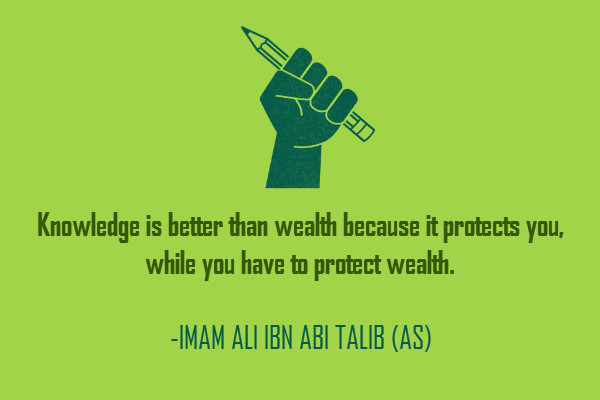 Knowledge is better than wealth because it protects you, while you have to protect wealth.