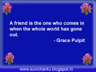 A friend is the one who comes in when the whole world has gone out.