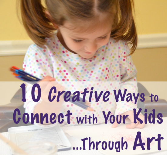 10 creative ways to connect with your kids through art