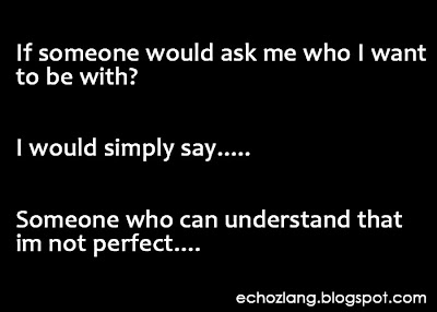 If someone would ask me who I want to be with, I would simply say, someone who can understand that im not perfect