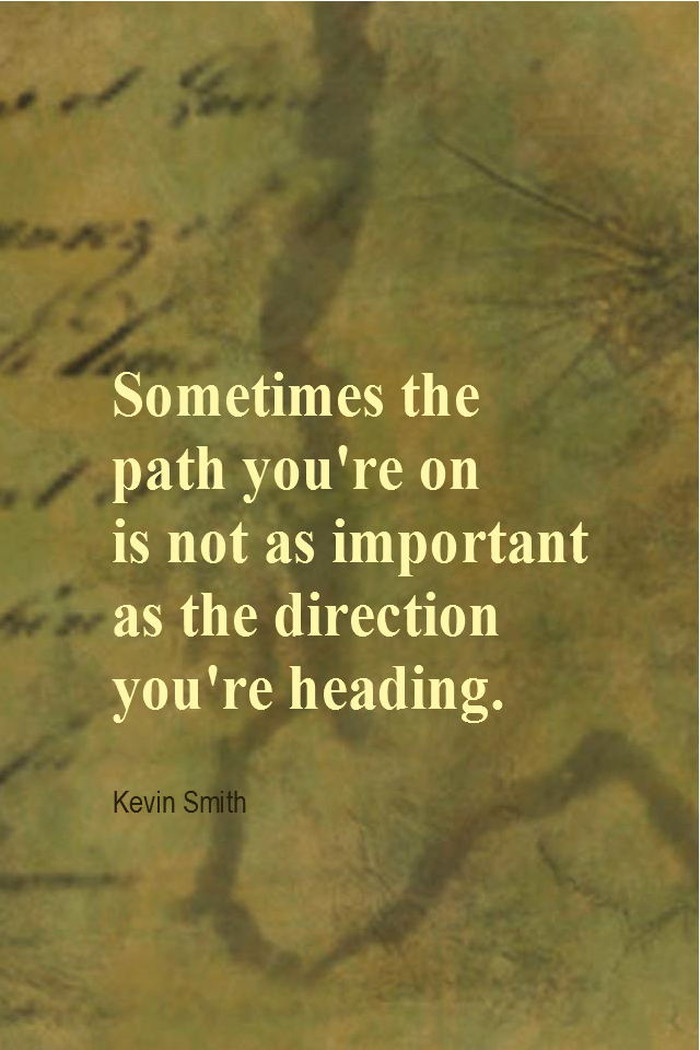 visual quote - image quotation for DIRECTION - Sometimes the path you're on is not as important as the direction you're heading. - Kevin Smith