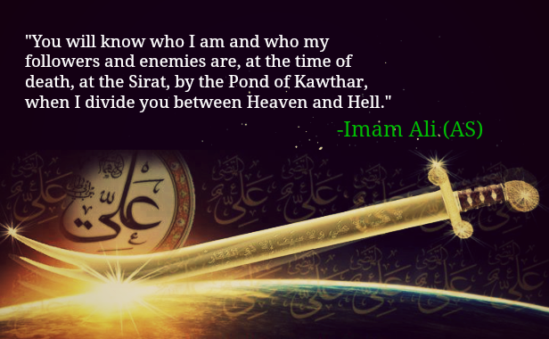 You will know who I am and my followers and enemies are, at the time of death, at the sirat, by the pond of kawthar, when I divide you between Heaven and Hell.