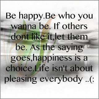 Be happy. Be who you wanna be.