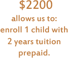 $2200 allows us to: enroll 1 child with 2 years tuition prepaid.