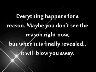 Everything happens for a reason. Maybe you don't see the reason right now, but when it is finally revealed.. it will blow you away.