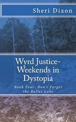 Wyrd Justice- Weekends In Dystopia: Book Four- Don't Forget the Bullet Lube