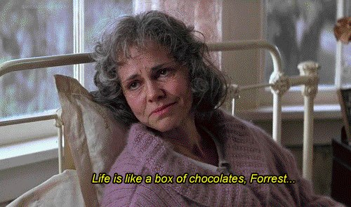 Life is like a box of chocolates, Forrest...