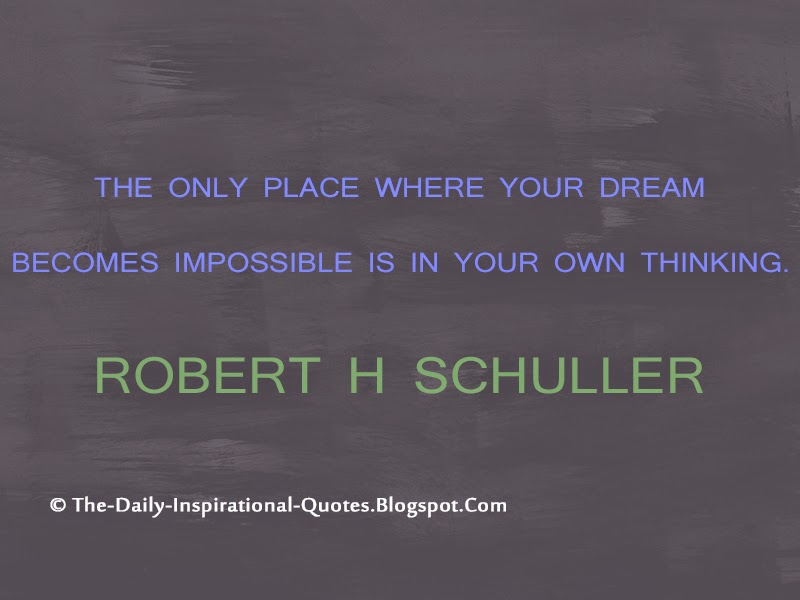 The only place where your dream becomes impossible is in your own thinking. – Robert H Schuller