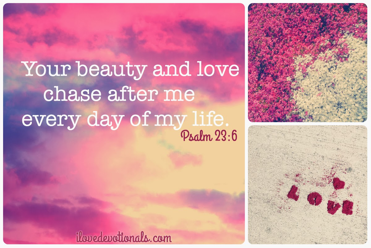Your beauty and love chase after me every day of my life psalm 23 6a