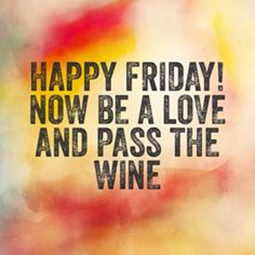 Happy Friday! Now be a love and pass the wine