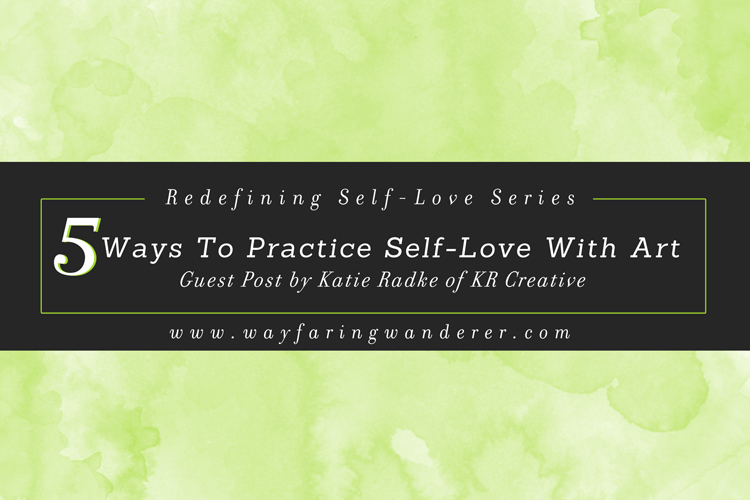 5 Ways to Practice Self-Love w/ Art | Guest Post by Katie of KR Creative