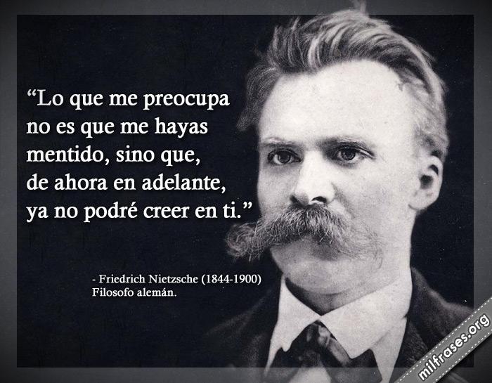 Lo que me preocupa no es que me hayas mentido, sino que, de ahora en adelante, ya no podré creer en ti. frases de Friedrich Nietzsche Filosofo alemán.