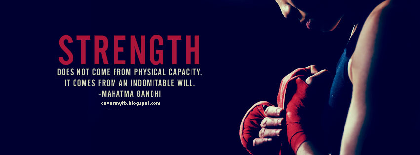 Strength doesn't come from physical capacity, It comes from an indomitable will. (Facebook Cover Of Mahatma Gandhi Strength Quote).