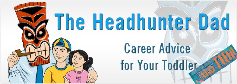 The Headhunter Dad - Parenting and Career Advice for your Toddler ...and TEEN