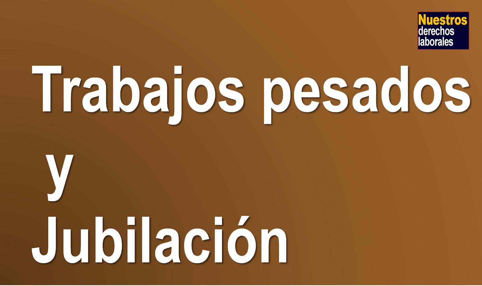 TRABAJOS PESADOS Y JUBILACIÓN. DATOS.