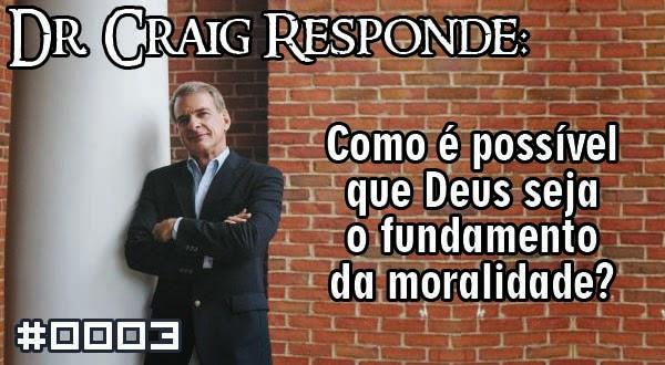 Dr. Craig Responde: Como é possível que Deus seja o fundamento da moralidade?
