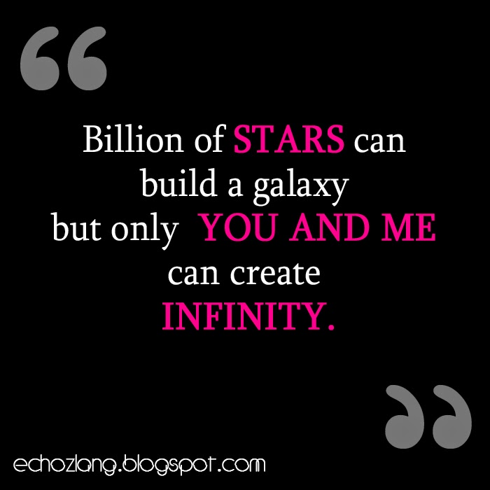 Billions of stars build a galaxy but only you and me can create infinity.