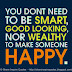 You don't need to be SMART, GOOD LOOKING nor WEALTHY to make someone HAPPY =)