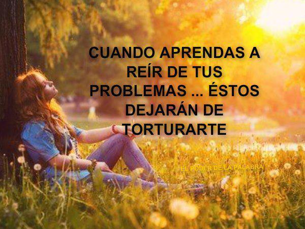 Cuando aprendas a reír de tus problemas, éstos dejarán de torturarte