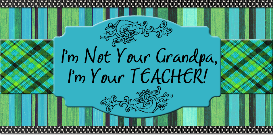 I'm Not Your Grandpa, I'm Your Teacher.