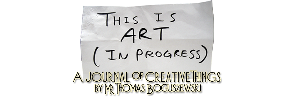 This is Art (in Progress) - A journal of creative things by Mr. Thomas Boguszewski