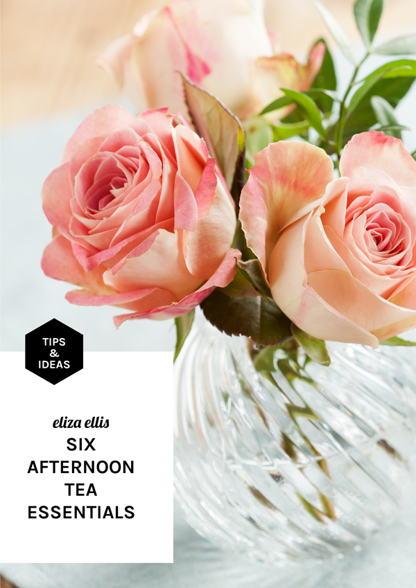 eliza ellis: SIX AFTERNOON TEA ESSENTIALS