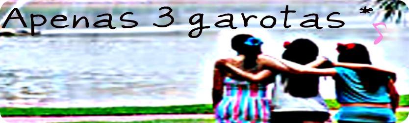 Apenas 3 garotas *.