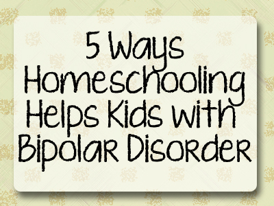 A list of 5 ways homeschooling helps a child who has bipolar disorder.