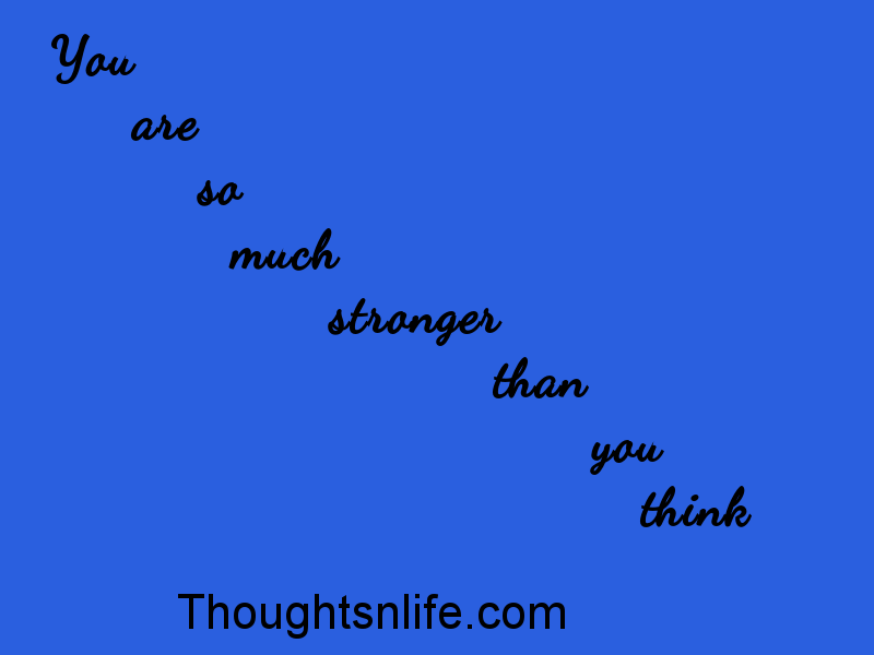 Thoughtsnlife: you are so much stronger than you think