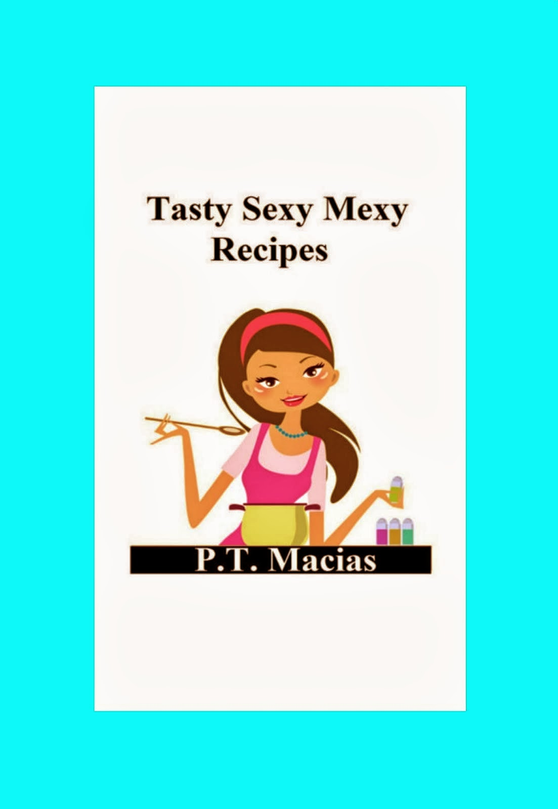 Tasty Sexy Mexy Recipes By P.T. Macias