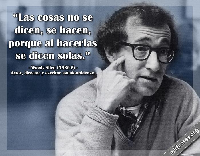 Las cosas no se dicen, se hacen, porque al hacerlas se dicen solas. Woody Allen (1935-?) Actor, director y escritor estadounidense.