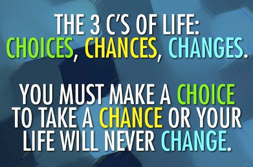 The 3 C's of life: Choices, Chances, Changes; You must make a choice to take a chance or your life will never change.