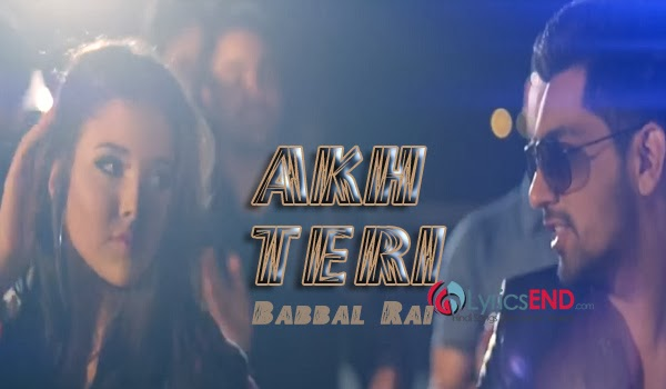 AKH TERI LYRICS - BABBAL RAI | Girlfriend Album Mp3 Download