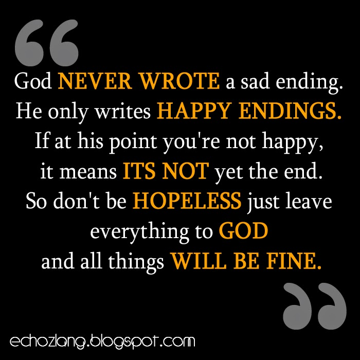 God never wrote a sad ending, He only writes happy endings.