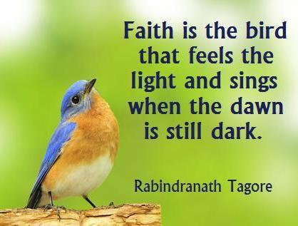 Faith is the bird that feels the light and sings when the dawn is still dark.
