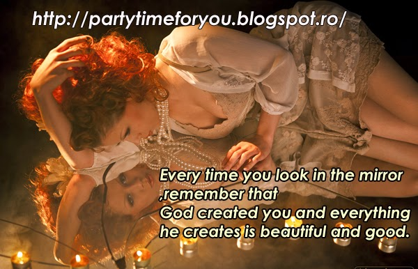 Every time you look in the mirror, remember that God created you and everything he creates is beautiful and good.