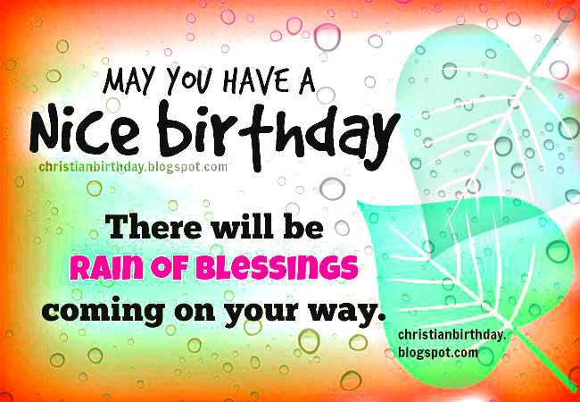 Nice birthday. Rain of Blessings on your way, free christian birthday card by Mery Bracho. Free images with christian quotes for son, daughter, sister, brother, friend.