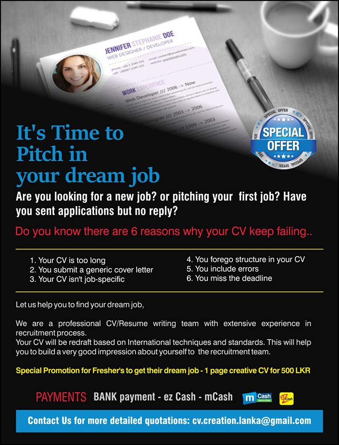 Let us help you to find your dream job,  We are a professional CV/Resume writing team with extensive experience in recruitment process. Your CV will be redraft based on International techniques and standards. This will help you to build a very good impression about yourself to  the recruitment team.  Special Promotion for Fresher's to get their dream job - 1 page creative CV for 500 LKR