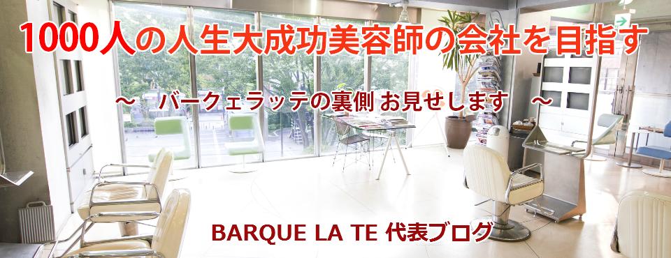 1000人の人生大成功美容師の会社を目指す 美容室BARQUE LA TE の代表blog